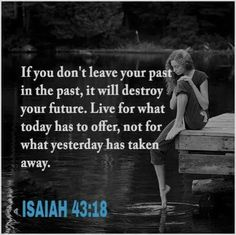 If you don't leave your past in the past, it will destroy your future. Live for what today has to offer, not for what yesterday has taken away. - Isaiah 43:18.