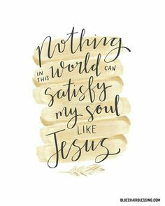 Nothing in this world can satisfy my soul like Jesus!