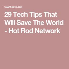 29 Tech Tips That Will Save The World - Hot Rod Network