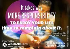 It takes way more responsibility to enjoy your life than to complain about it. http://WomanTalkLive.com http://TimeToKickBuTs.com