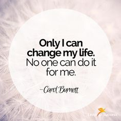 "Quotes to Live By//Leap to Success, Carlsbad, CA. ""Only I can change my life. No one can do it for me."" - Carol Burnett"