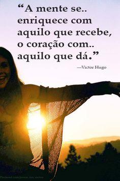 """""""A mente se enriquece com aquilo que recebe, o coração com aquilo que dá.""""  ―Victor Hugo"""