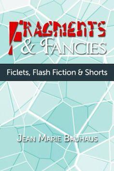 Fragments & Fancies: Ficlets, Flash Fiction & Shorts by Jean Marie Bauhaus. $0.99. 49 pages. Publisher: Daydreamer Publishing (July 25, 2011). Author: Jean Marie Bauhaus