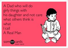 A Dad who will do girly things with his daughter and not care what others think is what I call A Real Man. Your dad is the kind of man that you want to marry. He will show you how a real man should treat you. Daddys Little Girls, Daddys Girl, My Baby Girl, Baby Daddy, Daddy Daughter, Daughters, Daughter Quotes, E Cards, Along The Way