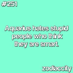 I do hate idiots that are convinced that they are SMART! I'll point it out to them they must be confused lol AQUARIUS
