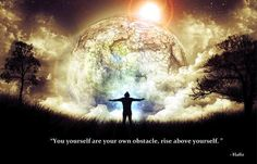 """""""You yourself are your own obstacle. Rise above yourself."""" - Hafiz"""