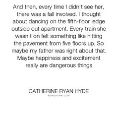 """Catherine Ryan Hyde - """"And then, every time I didn't see her, there was a fall involved. I thought about..."""". happiness, sin, danger, fall, train, love, dangerous, excitement, subway, excited"""