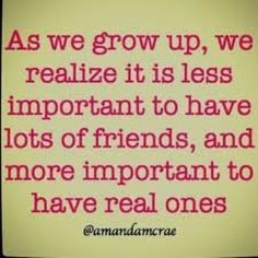 Real friends. Hard to come by, but easy to keep! I'm grateful for my few!