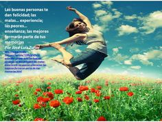 Las buenas personas te dan felicidad; las malas… experiencia; las peores… enseñanza; las mejores formarán parte de tus memorias