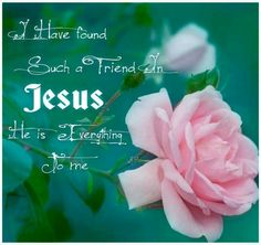 I have found a friend in Jesus, He`s everything to me, He`s the fairest of 10,000 to my soul, he`s the Lily of the Valley, the Bright and Morning Star, He`s the fairest of 10,00 to my soul