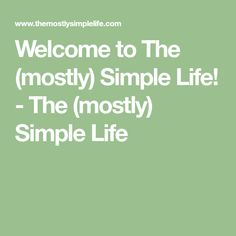 Welcome to The (mostly) Simple Life! - The (mostly) Simple Life