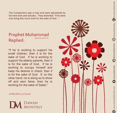 """Prophet Muhammad (peace be upon him) replied:  """"If he is working to support his small children, then it is for the sake of God.  If he is working to support his elderly parents, then it is for the sake of God.  If he is working to occupy himself and keep his desires in check, then it is for the sake of God.  If, on the other hand, he is doing so to show off and earn fame, then he is working for the sake of Satan."""" (al-Mundhiri, as-Suyuti)"""