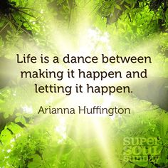 Life is a dance between making it happen and letting it happen. -- Arianna Huffington