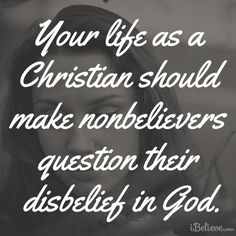your life as a Christian should make nonbelievers question their disbelief in God good reminding