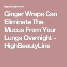 Ginger Wraps Can Eliminate The Mucus From Your Lungs Overnight - HighBeautyLine