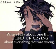 When i cry I cry over eveything that went wrong in my life or the people that left and haven't returned or can't.
