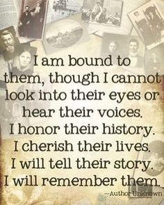 """I am bound to them, though I cannot look into their eyes or hear their voices. I honor their history. I cherish their lives. I will tell their story. I will remember them.""What a great quote about ancestry and researching family history. Genealogy Quotes, Family Genealogy, Family History Quotes, History Books, Family Tree Quotes, Quotes About History, Family Reunion Quotes, Family Sayings, Family Roots"