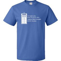 If an apple a day keep the doctor away... I always liked oranges better anyway. Doctor Who TARDIS Personalized Value T-Shirt - Royal Blue $16.99