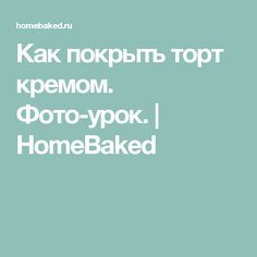 Как покрыть торт кремом. Фото-урок. | HomeBaked