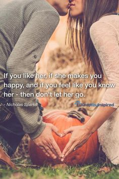 If you like her, if she makes you happy, and if you feel like you know her - then don't let her go. - Nicholas Sparks
