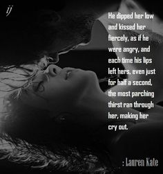 He dipped her low and kissed her fiercely, as if he were angry, and each time his lips left hers, even just for half a second, the most parching thirst ran through her, making her cry out. : Lauren Kate ;)i(: https://www.facebook.com/myceremony1203 [original photography credit welcomed]