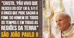 """""""Cristo, 'pão vivo que desceu do Céu' (Jo 6, 51) é o único que pode saciar a fome do homem de todos os tempos e em todas as regiões da terra."""" São joão Paulo II"""