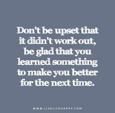 Don't Be Upset That It Didn't Work Out Be Glad That You learned Something To Make You Better For The Next Time