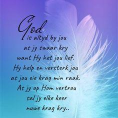 God is altyd by jou as jy swaar kry want Hy het jou lief. Hy help en versterk jou as jou eie krag min raak. As jy op Hom vertrou sal jy elke keer nuwe krag kry. Funny Inspirational Quotes, Motivational Quotes, Afrikaans Quotes, Wisdom Quotes, Tattoo Quotes, Prayers, Bible, Peace, God