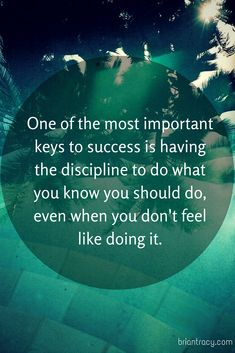 ONE of the MOST IMPORTANT KEYS to SUCCESS is Having the DISCIPLINE to Do WHAT…