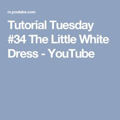 Tutorial Tuesday #34 The Little White Dress - YouTube
