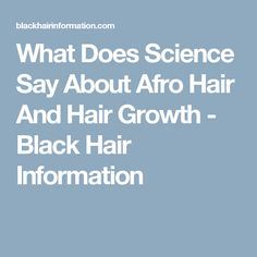 What Does Science Say About Afro Hair And Hair Growth - Black Hair Information