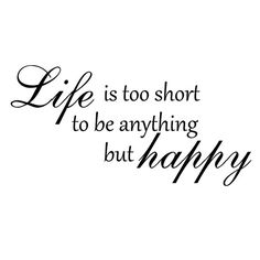 Unique Life Is Too Short To Be Anything But Happy Quotes ...