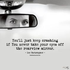Take Your Eyes Off The Rear View Mirror - https://themindsjournal.com/take-eyes-off-rear-view-mirror/