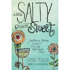 CAN'T WAIT TO READ THIS BOOK. A Little Salty to Cut the Sweet: Southern Stories of Faith, Family, and Fifteen Pounds of Bacon: Sophie Hudson