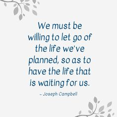 """We must be willing to let go of the life we've planned, so as to have the life that is waiting for us."" — Joseph Campbell"