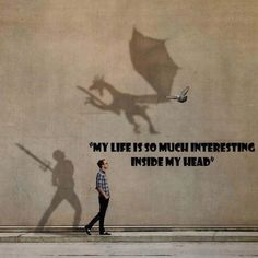 My life is so much interesting inside my head.
