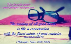 The reading of all good books is like a conversation with the finest minds of past centuries. -René DESCARTES (Philosopher. France, 1596-1650)