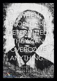 """When people are determined, they can overcome anything."" ~ Nelson Mandela 