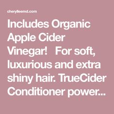 Includes Organic Apple Cider Vinegar! For soft, luxurious and extra shiny hair. TrueCider Conditioner powerfully conditions and soothes your scalp and your hair simultaneously. This daily conditioner gently clarifies the hair shaft leaving the hair extra shiny. With keratin amino acids to help restore strong, beauti