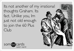 Its not another of my irrational thoughts Graham. Its fact. Unlike you, Im just not old enough to join the 60 Plus Club.