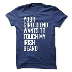Your girlfriend wan to touch my irish beard - #under #college sweatshirts. GET YOURS => https://www.sunfrog.com/No-Category/Your-girlfriend-wan-to-touch-my-irish-beard.html?60505