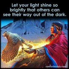 Let your light shine so brightly that others can see their way out of the dark.