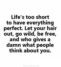 """Life's too short to have everything perfect. Let your hair out, go wild, be free, and who gives a damn what people think about you."""