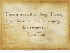 """""""Time is a created thing. To say 'I don't have time,' is like saying, 'I don't want to."""" ― Lao Tzu"""