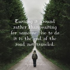 Turning it around rather than waiting for someone else to do it is the end of the road not traveled. —Byron Katie