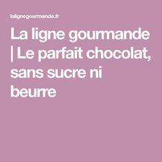 La ligne gourmande   Le parfait chocolat, sans sucre ni beurre