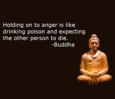 Holding onto anger is like drinking poison and expecting the other person to die. -Buddha