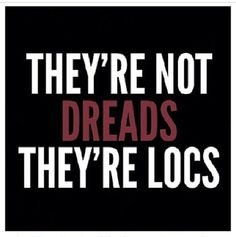 """They're not dreads, they're locs""  Why? Because there is nothing dreadful about locs."