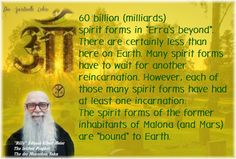 """If Billy remembers correctly there are about 60 billion (milliards) spirit forms in """"Erra's beyond"""". There are certainly less than here on Earth. Many spirit forms have to wait for another reincarnation. However, each of those many spirit forms have had at least one incarnation. The spirit forms of the former inhabitants of Malona (and Mars) are """"bound"""" to Earth."""