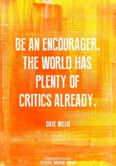 Be an encourager. The world has plenty of critics already. -Dave Willis Quote #quote #quotes #quoteoftheday